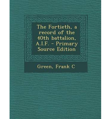 The Fortieth, a Record of the 40th Battalion, A.I.F. - Primary Source Edition