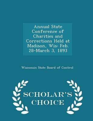 Annual State Conference of Charities and Corrections Held at Madison, Wis : Feb. 28-March 3, 1893 - Scholar's Choice Edition