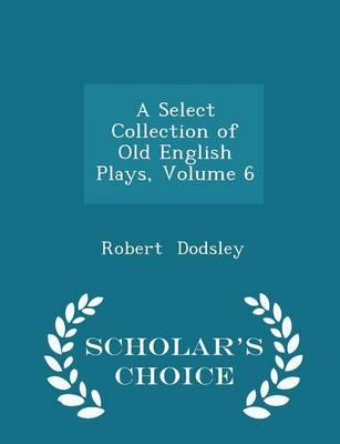 A Select Collection of Old English Plays, Volume 6 - Scholar's Choice Edition