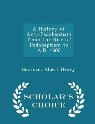 A History of Anti-Pedobaptism from the Rise of Pedobaptism to A.D. 1609 - Scholar's Choice Edition