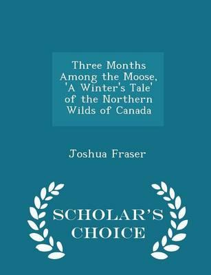 Three Months Among the Moose, 'a Winter's Tale' of the Northern Wilds of Canada - Scholar's Choice Edition