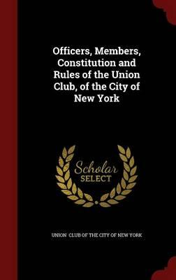 Officers, Members, Constitution and Rules of the Union Club, of the City of New York