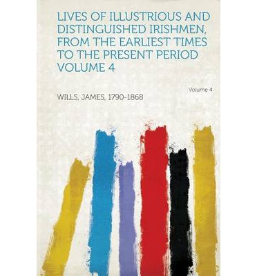 Lives of Illustrious and Distinguished Irishmen, from the Earliest Times to the Present Period Volume 4