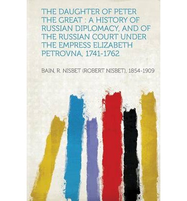 The Daughter of Peter the Great : A History of Russian Diplomacy, and of the Russian Court Under the Empress Elizabeth Petrovna, 1741-1762