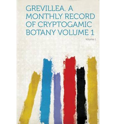 Grevillea. a Monthly Record of Cryptogamic Botany Volume 1
