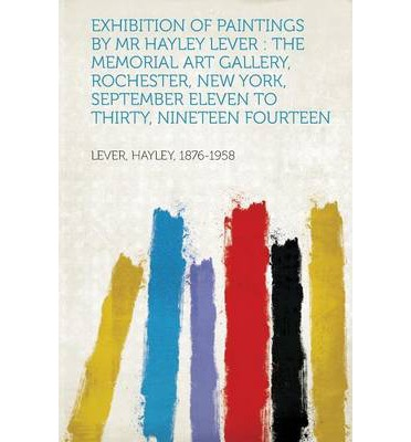 Exhibition of Paintings by MR Hayley Lever : The Memorial Art Gallery, Rochester, New York, September Eleven to Thirty, Nineteen Fourteen