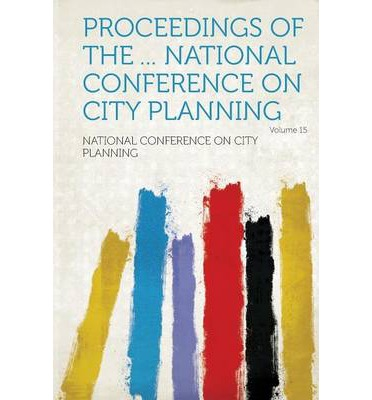 Proceedings of the ... National Conference on City Planning Volume 15
