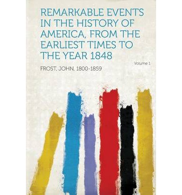 Remarkable Events in the History of America, from the Earliest Times to the Year 1848 Volume 1