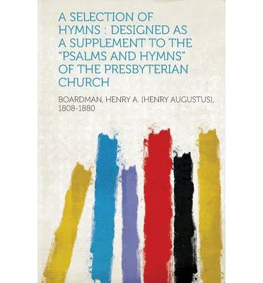 A Selection of Hymns : Designed as a Supplement to the Psalms and Hymns of the Presbyterian Church