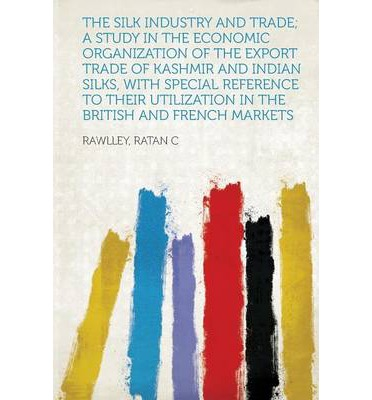 The Silk Industry and Trade; A Study in the Economic Organization of the Export Trade of Kashmir and Indian Silks, with Special Reference to Their Uti