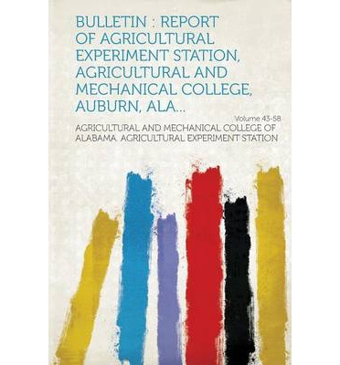 Bulletin : Report of Agricultural Experiment Station, Agricultural and Mechanical College, Auburn, ALA... Volume 43-58