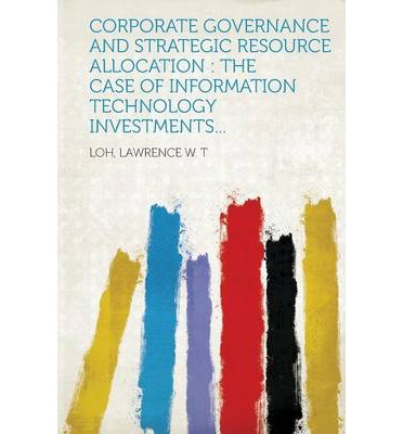 Corporate Governance and Strategic Resource Allocation : The Case of Information Technology Investments...