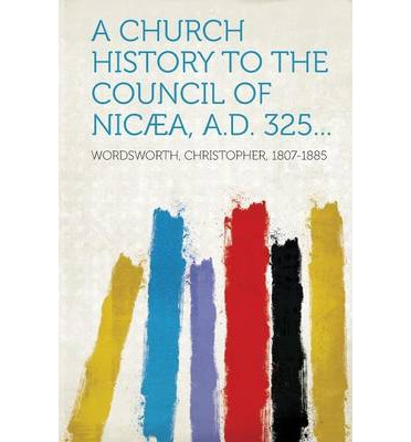 A Church History to the Council of Nicaea, A.D. 325...