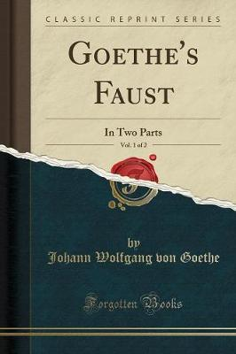Goethe's Faust, Vol. 1 of 2 : In Two Parts (Classic Reprint)