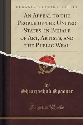 An Appeal to the People of the United States, in Behalf of Art, Artists, and the Public Weal (Classic Reprint)