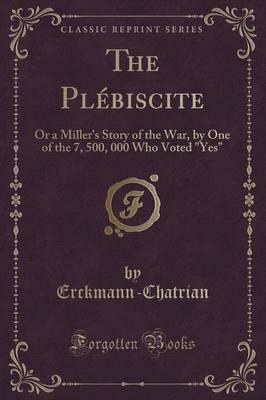 The Plebiscite : Or a Miller's Story of the War, by One of the 7, 500, 000 Who Voted Yes (Classic Reprint)