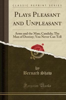 Plays Pleasant and Unpleasant : Arms and the Man; Candida; The Man of Destiny; You Never Can Tell (Classic Reprint)