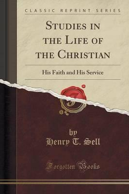 Studies in the Life of the Christian : His Faith and His Service (Classic Reprint)