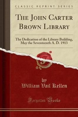 The John Carter Brown Library : The Dedication of the Library Building, May the Seventeenth A. D. 1913 (Classic Reprint)