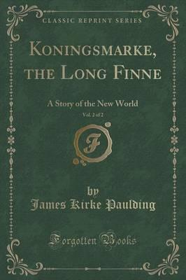 Koningsmarke, the Long Finne, Vol. 2 of 2 : A Story of the New World (Classic Reprint)