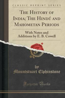 The History of India; The Hindu and Mahometan Periods : With Notes and Additions by E. B. Cowell (Classic Reprint)