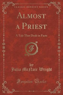 Almost a Priest : A Tale That Deals in Facts (Classic Reprint)