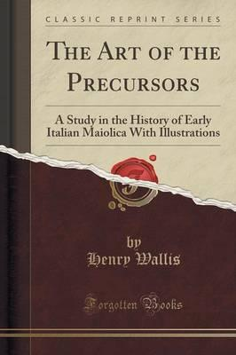The Art of the Precursors : A Study in the History of Early Italian Maiolica with Illustrations (Classic Reprint)