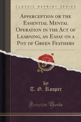 Apperception or the Essential Mental Operation in the Act of Learning, an Essay on a Pot of Green Feathers (Classic Reprint)