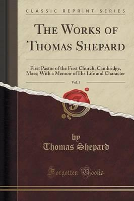 The Works of Thomas Shepard, Vol. 3 : First Pastor of the First Church, Cambridge, Mass; With a Memoir of His Life and Character (Classic Reprint)