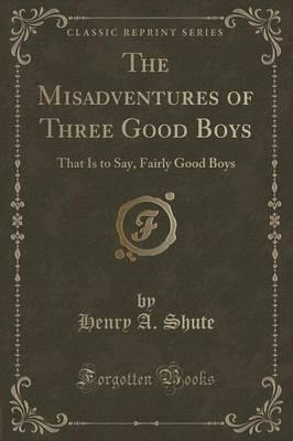The Misadventures of Three Good Boys : That Is to Say, Fairly Good Boys (Classic Reprint)