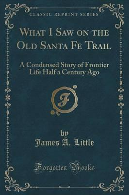 What I Saw on the Old Santa Fe Trail : A Condensed Story of Frontier Life Half a Century Ago (Classic Reprint)