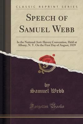 Speech of Samuel Webb : In the National Anti-Slavery Convention, Held at Albany, N. Y. on the First Day of August, 1839 (Classic Reprint)