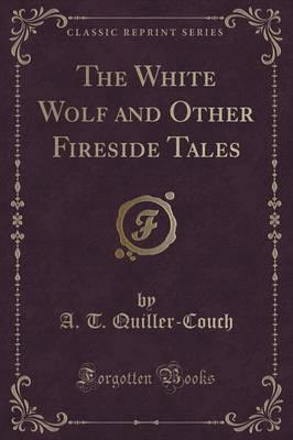 The White Wolf and Other Fireside Tales (Classic Reprint)