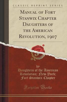 Manual of Fort Stanwix Chapter Daughters of the American Revolution, 1907 (Classic Reprint)