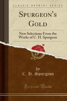 Spurgeon's Gold : New Selections from the Works of C. H. Spurgeon (Classic Reprint)