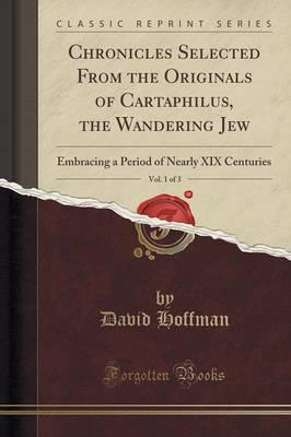 Chronicles Selected from the Originals of Cartaphilus, the Wandering Jew, Vol. 1 of 3 : Embracing a Period of Nearly XIX Centuries (Classic Reprint)