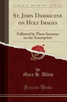 St. John Damascene on Holy Images : Followed by Three Sermons on the Assumption (Classic Reprint)