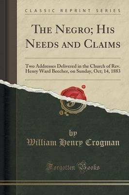 The Negro; His Needs and Claims : Two Addresses Delivered in the Church of REV. Henry Ward Beecher, on Sunday, Oct; 14, 1883 (Classic Reprint)