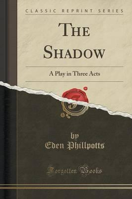 Kostenloser Download von öffentlichen Büchern The Shadow : A Play in Three Acts Classic Reprint by Eden Phillpotts PDF