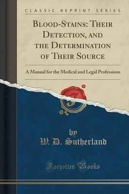 Blood-Stains : Their Detection, and the Determination of Their Source: A Manual for the Medical and Legal Professions (Classic Reprint)