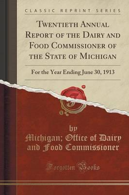 Twentieth Annual Report of the Dairy and Food Commissioner of the State of Michigan : For the Year Ending June 30, 1913 (Classic Reprint)