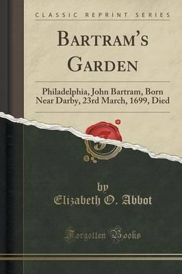Bartram's Garden : Philadelphia, John Bartram, Born Near Darby, 23rd March, 1699, Died (Classic Reprint)