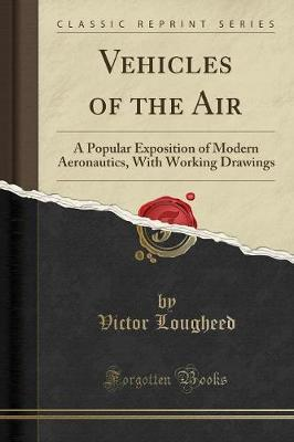 Vehicles of the Air : A Popular Exposition of Modern Aeronautics, with Working Drawings (Classic Reprint)