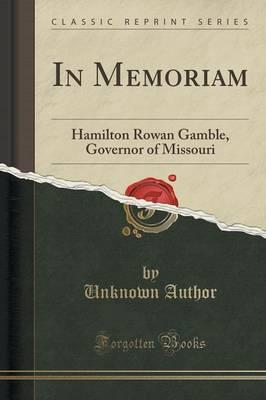 In Memoriam : Hamilton Rowan Gamble, Governor of Missouri (Classic Reprint)