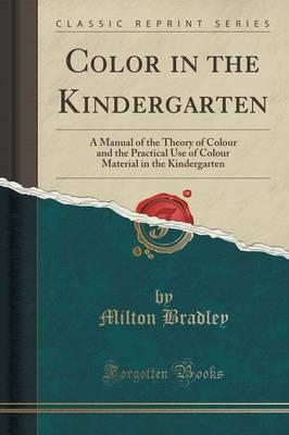 Color in the Kindergarten : A Manual of the Theory of Colour and the Practical Use of Colour Material in the Kindergarten (Classic Reprint)