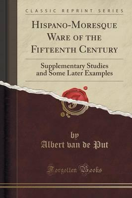Hispano-Moresque Ware of the Fifteenth Century : Supplementary Studies and Some Later Examples (Classic Reprint)