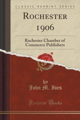Rochester 1906 : Rochester Chamber of Commerce Publishers (Classic Reprint)