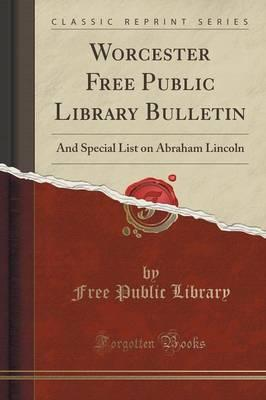 Worcester Free Public Library Bulletin : And Special List on Abraham Lincoln (Classic Reprint)