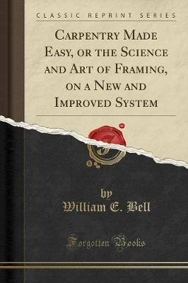 Carpentry Made Easy, or the Science and Art of Framing, on a New and Improved System (Classic Reprint)