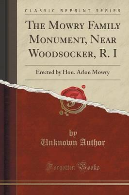 The Mowry Family Monument, Near Woodsocker, R. I : Erected by Hon. Arlon Mowry (Classic Reprint)